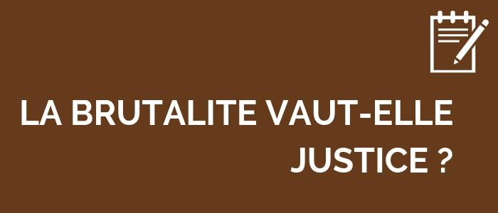 LA BRUTALITÉ VAUT-ELLE JUSTICE ?